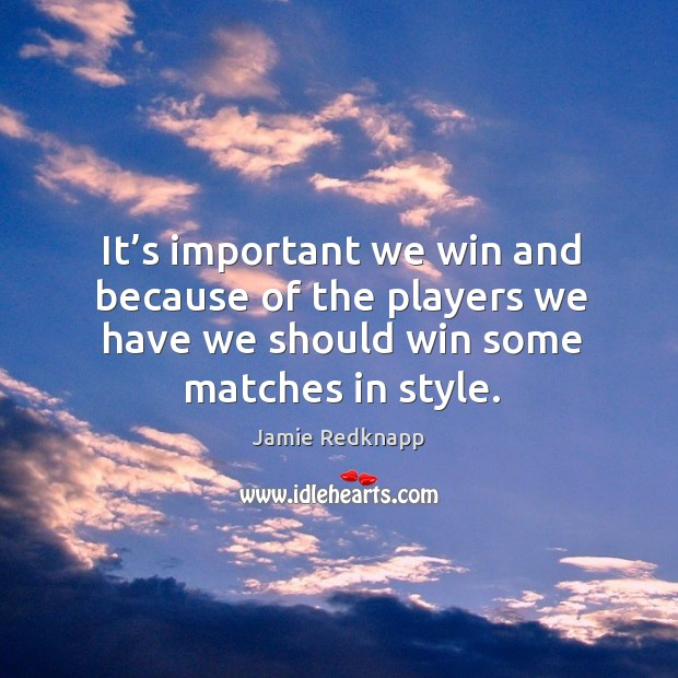It's important we win and because of the players we have we should win some matches in style. Image
