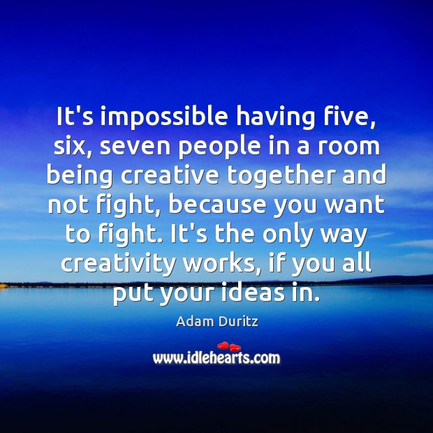 Image, It's impossible having five, six, seven people in a room being creative