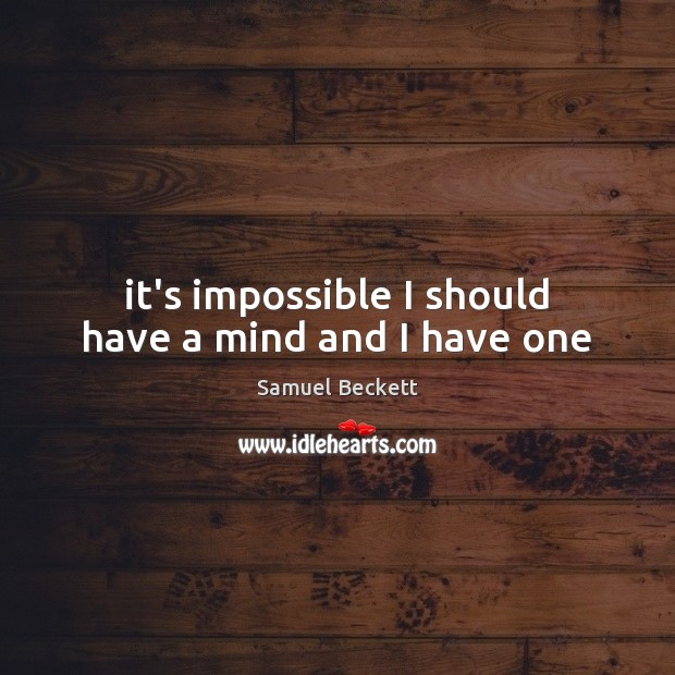 It's impossible I should have a mind and I have one Samuel Beckett Picture Quote