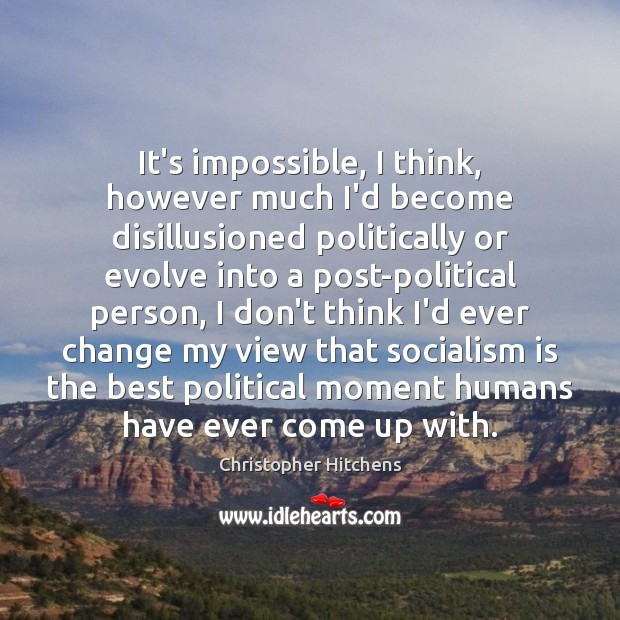 It's impossible, I think, however much I'd become disillusioned politically or evolve Image