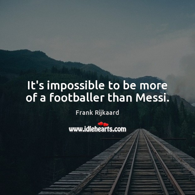 It's impossible to be more of a footballer than Messi. Image