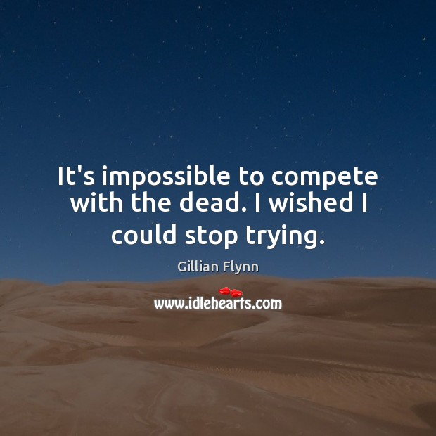 It's impossible to compete with the dead. I wished I could stop trying. Gillian Flynn Picture Quote