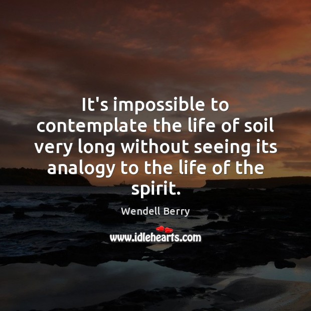 It's impossible to contemplate the life of soil very long without seeing Wendell Berry Picture Quote