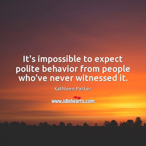 It's impossible to expect polite behavior from people who've never witnessed it. Image