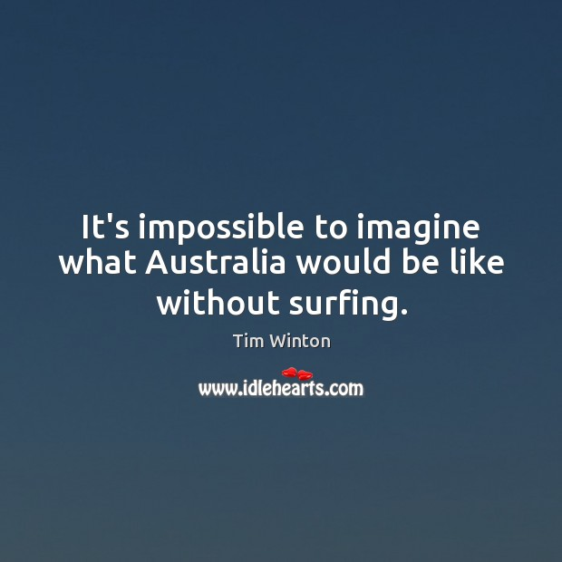 It's impossible to imagine what Australia would be like without surfing. Tim Winton Picture Quote