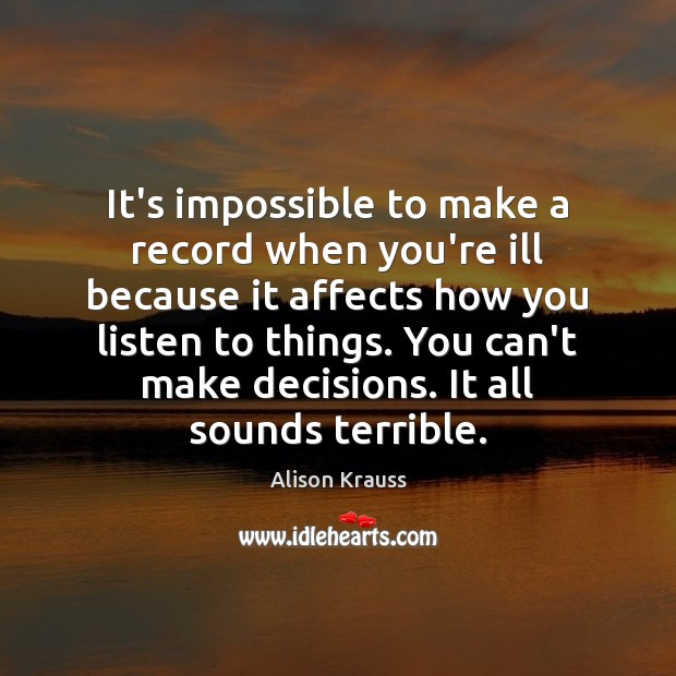 It's impossible to make a record when you're ill because it affects Alison Krauss Picture Quote