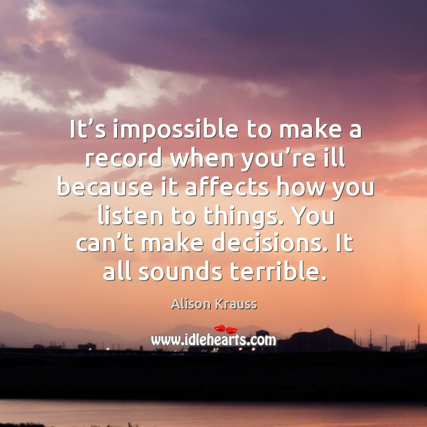 It's impossible to make a record when you're ill because it affects how you listen to things. Alison Krauss Picture Quote