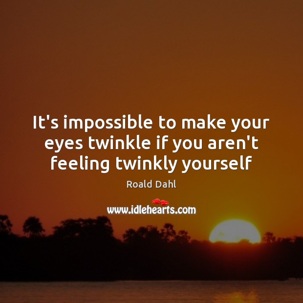 It's impossible to make your eyes twinkle if you aren't feeling twinkly yourself Roald Dahl Picture Quote