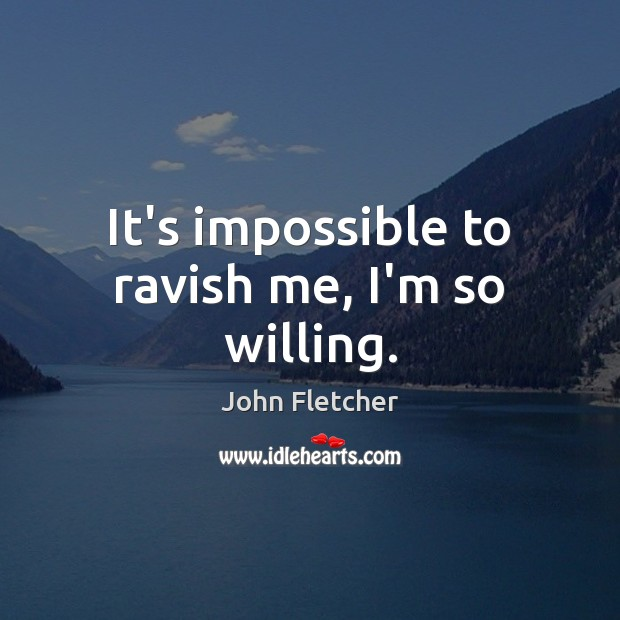 It's impossible to ravish me, I'm so willing. John Fletcher Picture Quote