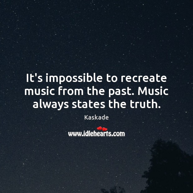 It's impossible to recreate music from the past. Music always states the truth. Kaskade Picture Quote