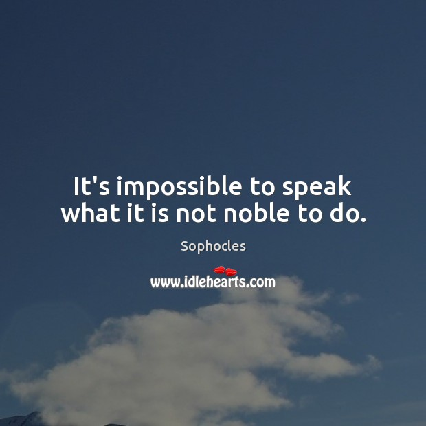 It's impossible to speak what it is not noble to do. Image