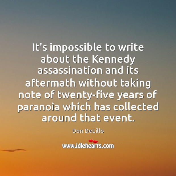 It's impossible to write about the Kennedy assassination and its aftermath without Don DeLillo Picture Quote