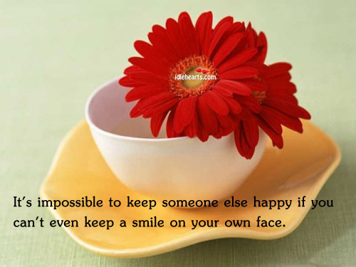 It's Impossible To Keep Someone Else Happy If You…
