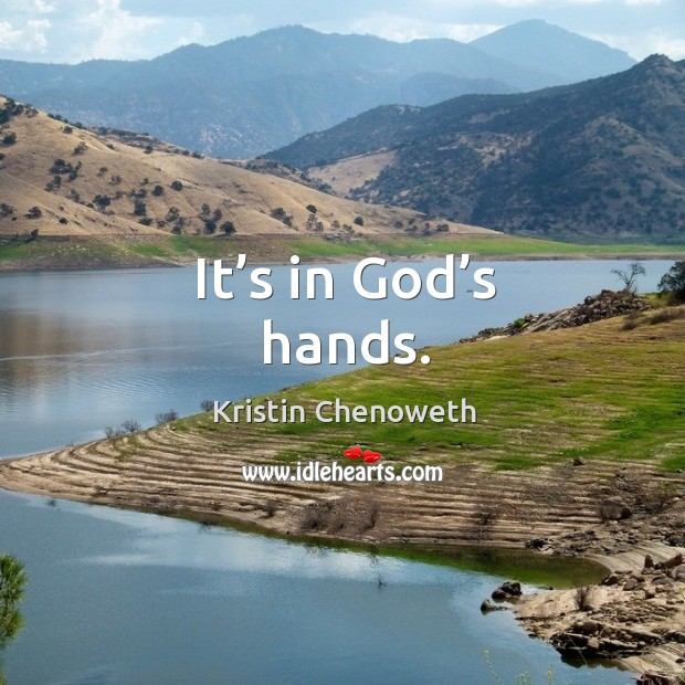 It's in God's hands. Kristin Chenoweth Picture Quote