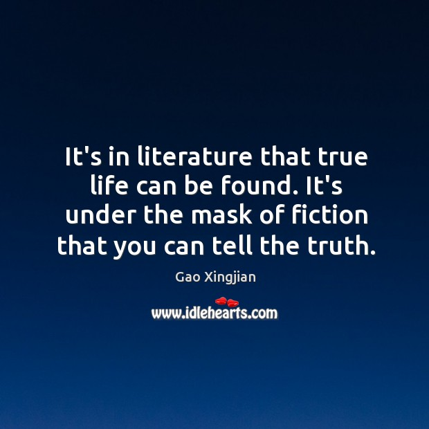 It's in literature that true life can be found. It's under the Gao Xingjian Picture Quote