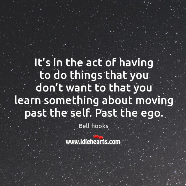 It's in the act of having to do things that you don't want to that you learn Image