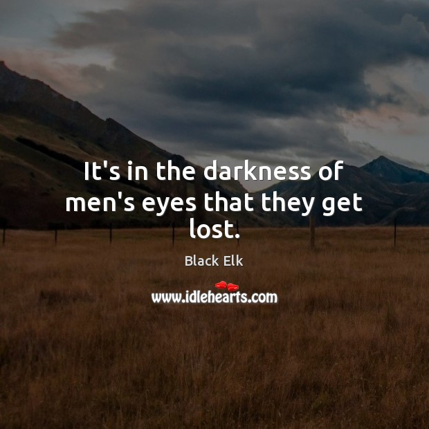 It's in the darkness of men's eyes that they get lost. Image