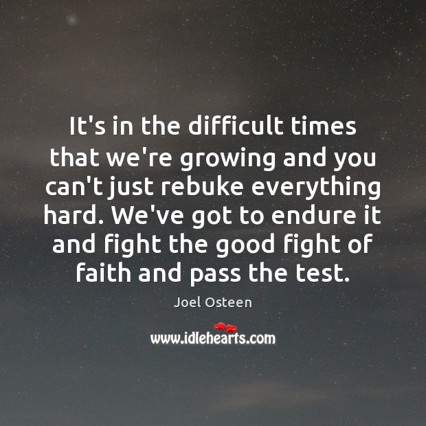 It's in the difficult times that we're growing and you can't just Joel Osteen Picture Quote