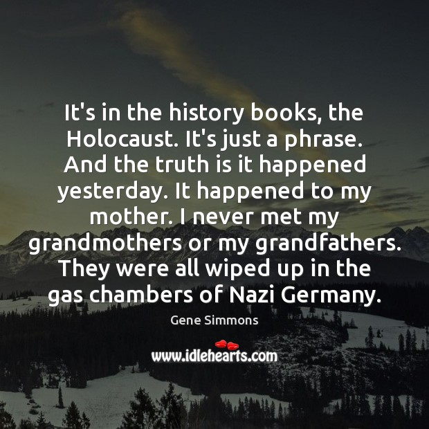 It's in the history books, the Holocaust. It's just a phrase. And Gene Simmons Picture Quote