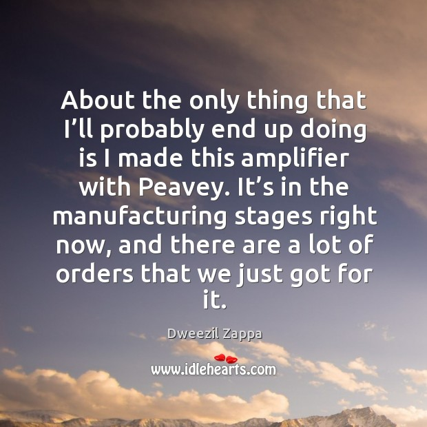 It's in the manufacturing stages right now, and there are a lot of orders that we just got for it. Dweezil Zappa Picture Quote