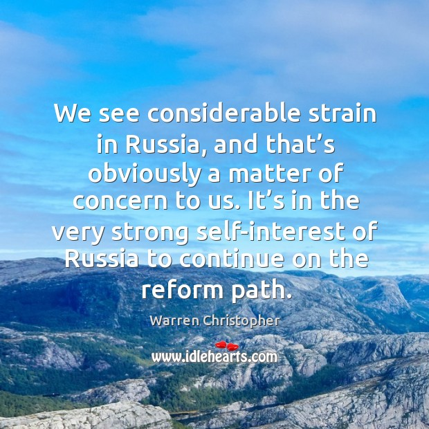 It's in the very strong self-interest of russia to continue on the reform path. Warren Christopher Picture Quote