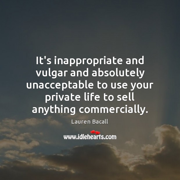 It's inappropriate and vulgar and absolutely unacceptable to use your private life Image