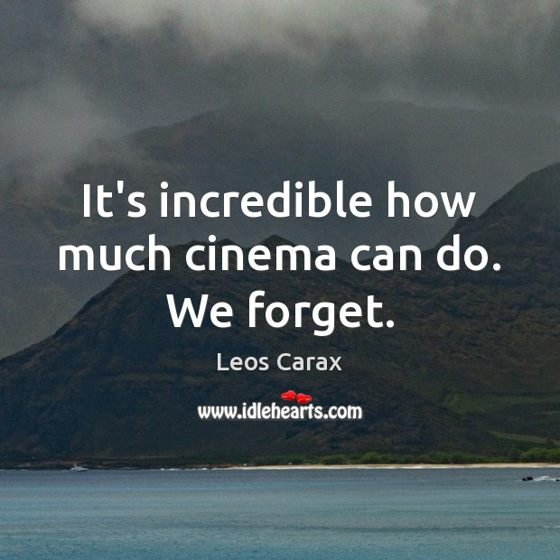It's incredible how much cinema can do. We forget. Image