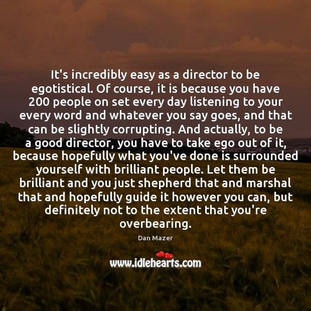 It's incredibly easy as a director to be egotistical. Of course, it Image