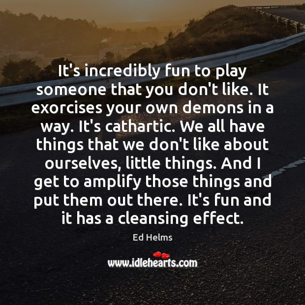 It's incredibly fun to play someone that you don't like. It exorcises Image