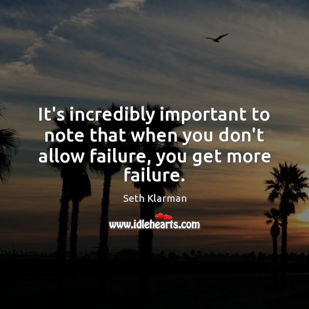 It's incredibly important to note that when you don't allow failure, you get more failure. Seth Klarman Picture Quote