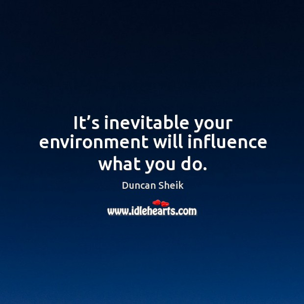 It's inevitable your environment will influence what you do. Duncan Sheik Picture Quote
