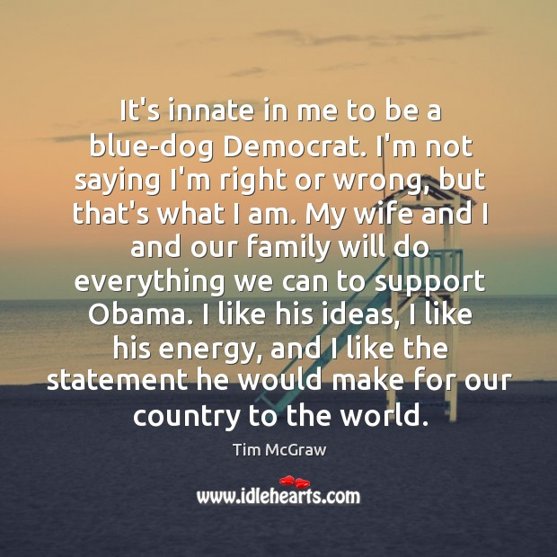 It's innate in me to be a blue-dog Democrat. I'm not saying Tim McGraw Picture Quote