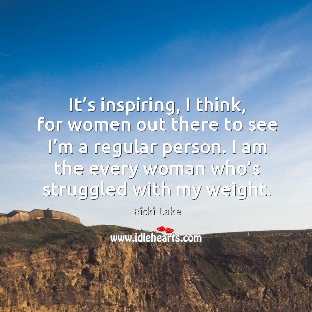 It's inspiring, I think, for women out there to see I'm a regular person. Image