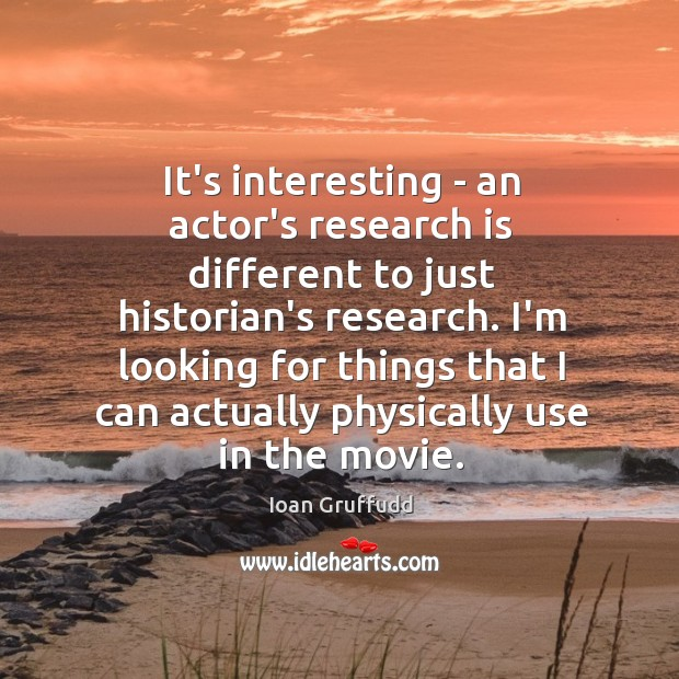Image, It's interesting – an actor's research is different to just historian's research.