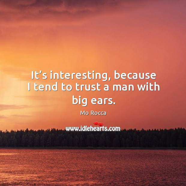 It's interesting, because I tend to trust a man with big ears. Image