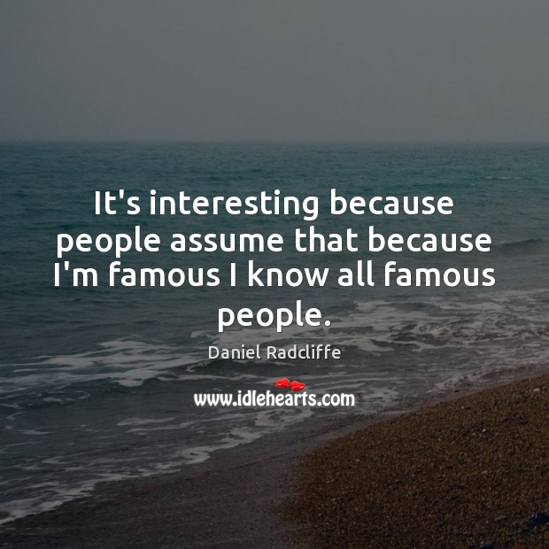 It's interesting because people assume that because I'm famous I know all famous people. Daniel Radcliffe Picture Quote