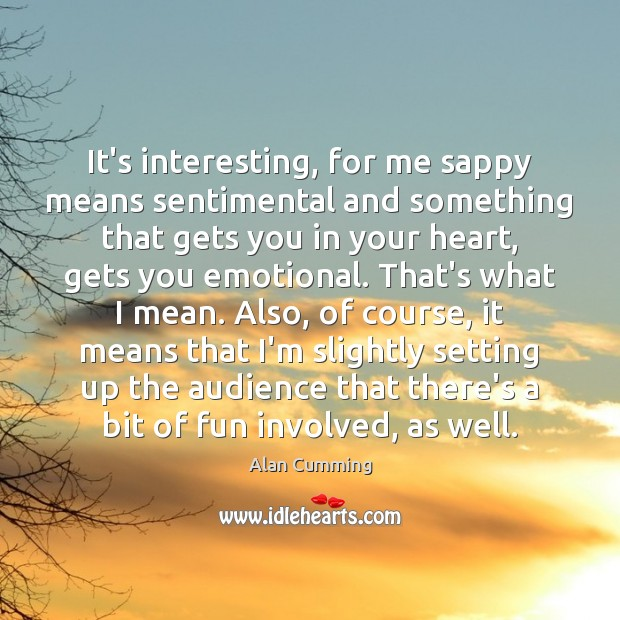 Image, It's interesting, for me sappy means sentimental and something that gets you