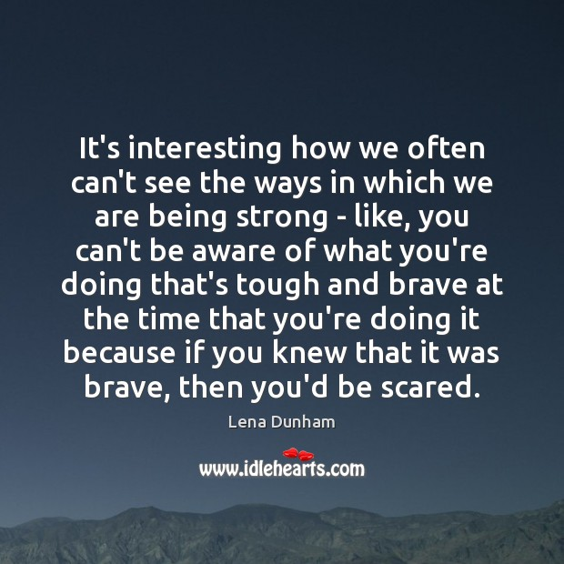 It's interesting how we often can't see the ways in which we Being Strong Quotes Image