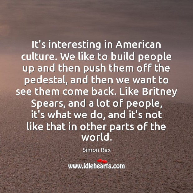 It's interesting in American culture. We like to build people up and Image