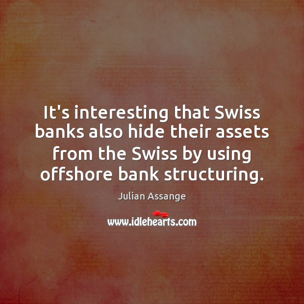 It's interesting that Swiss banks also hide their assets from the Swiss Julian Assange Picture Quote