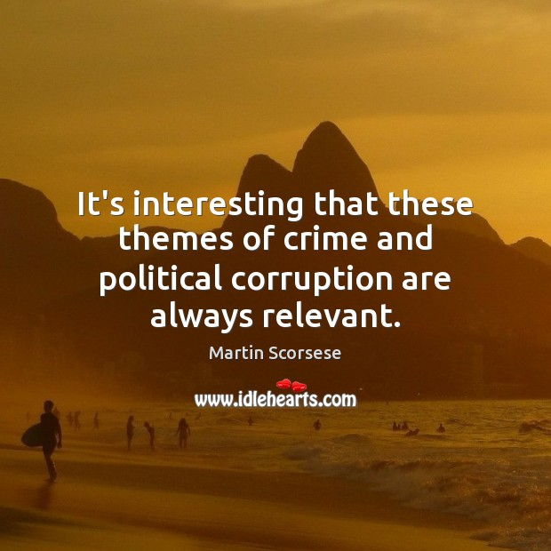 It's interesting that these themes of crime and political corruption are always relevant. Martin Scorsese Picture Quote