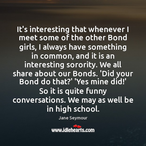 It's interesting that whenever I meet some of the other Bond girls, Jane Seymour Picture Quote