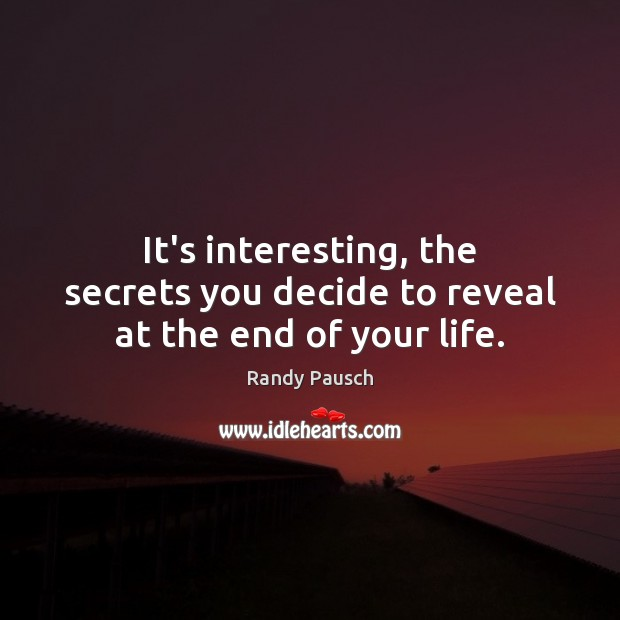 It's interesting, the secrets you decide to reveal at the end of your life. Randy Pausch Picture Quote