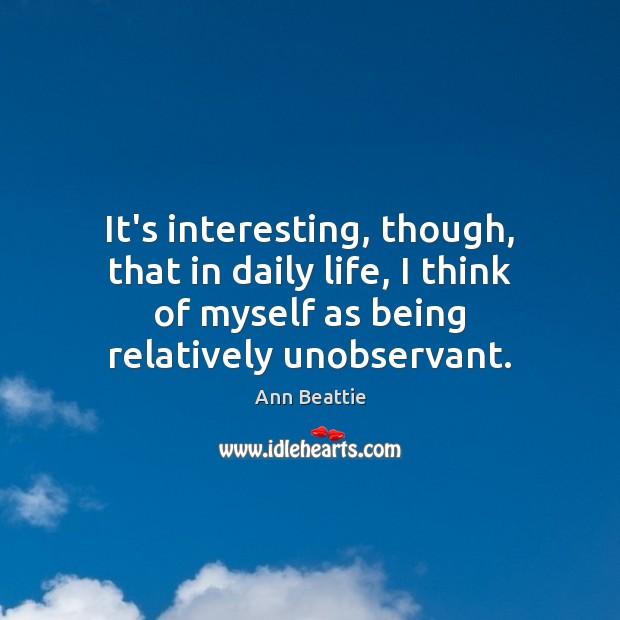 It's interesting, though, that in daily life, I think of myself as Ann Beattie Picture Quote