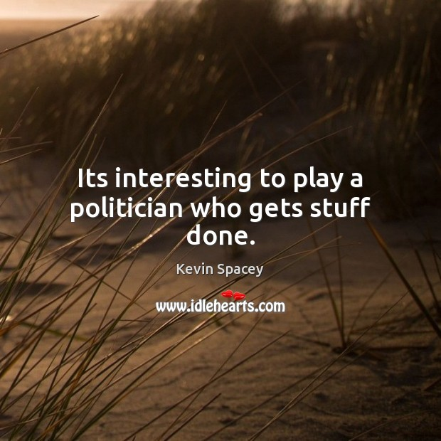 Its interesting to play a politician who gets stuff done. Kevin Spacey Picture Quote