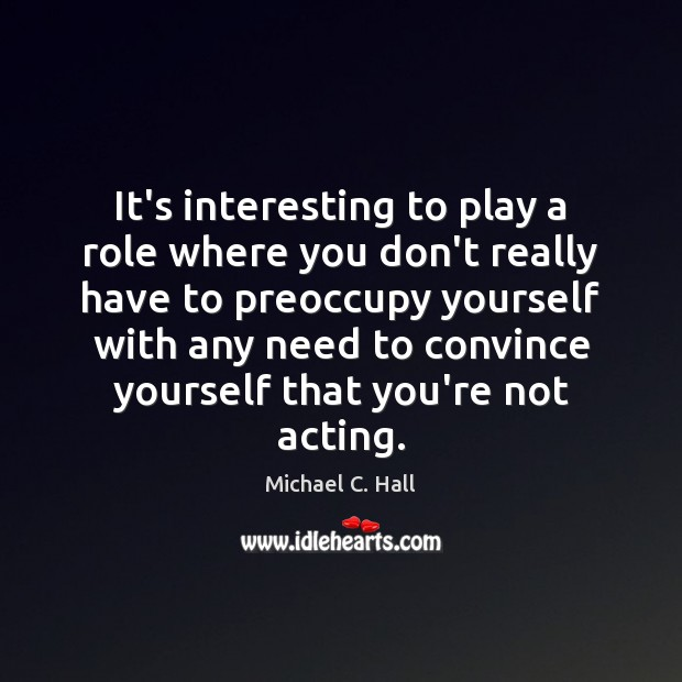 It's interesting to play a role where you don't really have to Michael C. Hall Picture Quote