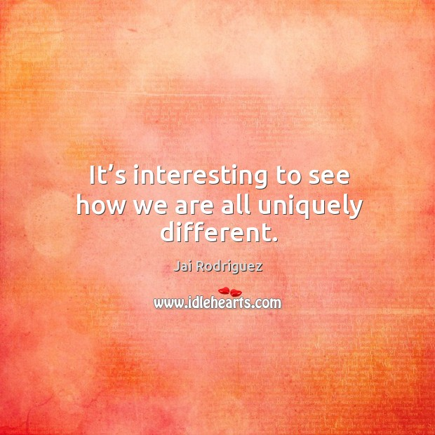 It's interesting to see how we are all uniquely different. Jai Rodriguez Picture Quote