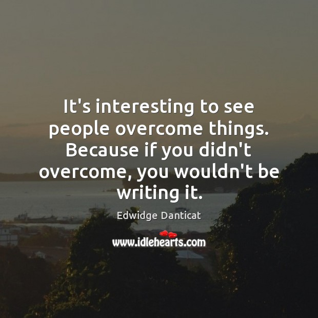 It's interesting to see people overcome things. Because if you didn't overcome, Edwidge Danticat Picture Quote