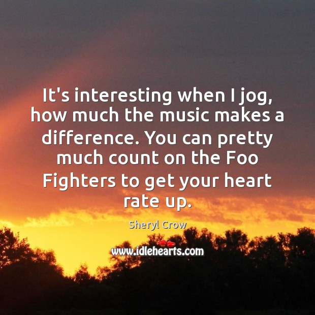 It's interesting when I jog, how much the music makes a difference. Sheryl Crow Picture Quote