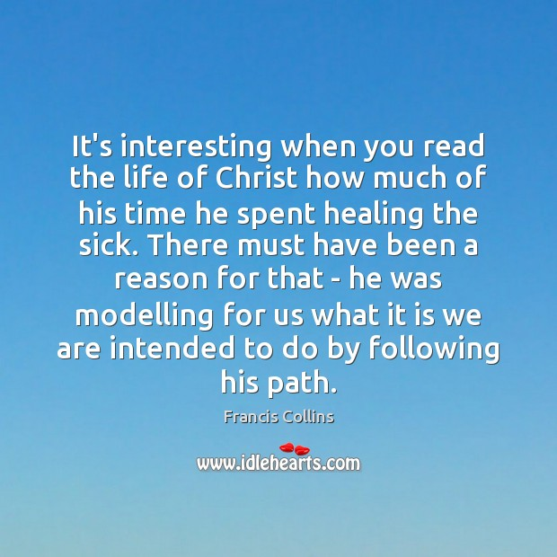 It's interesting when you read the life of Christ how much of Francis Collins Picture Quote